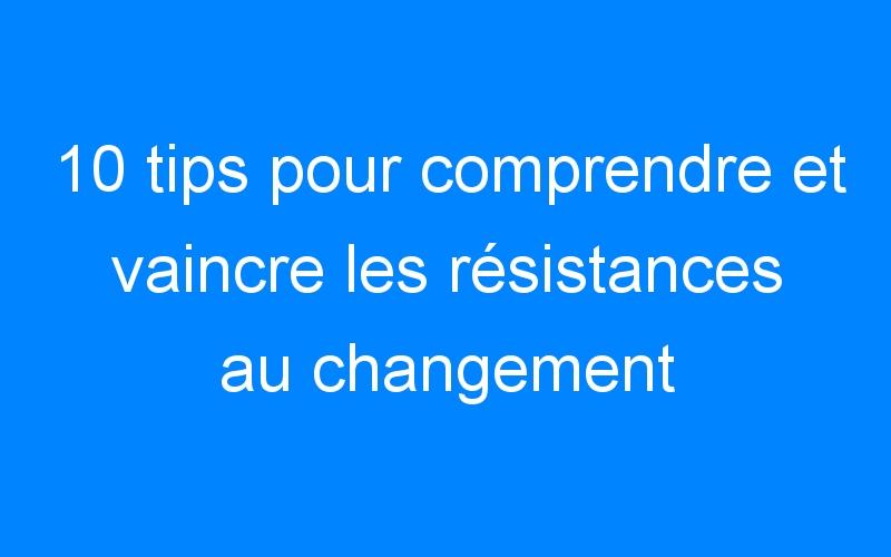 10 tips pour comprendre et vaincre les résistances au changement