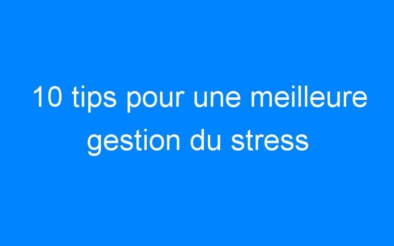 10 tips pour une meilleure gestion du stress