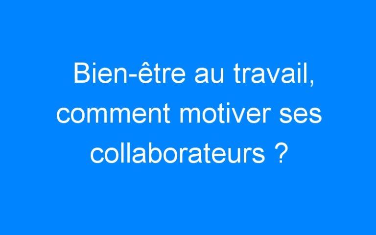 Bien-être au travail, comment motiver ses collaborateurs ?