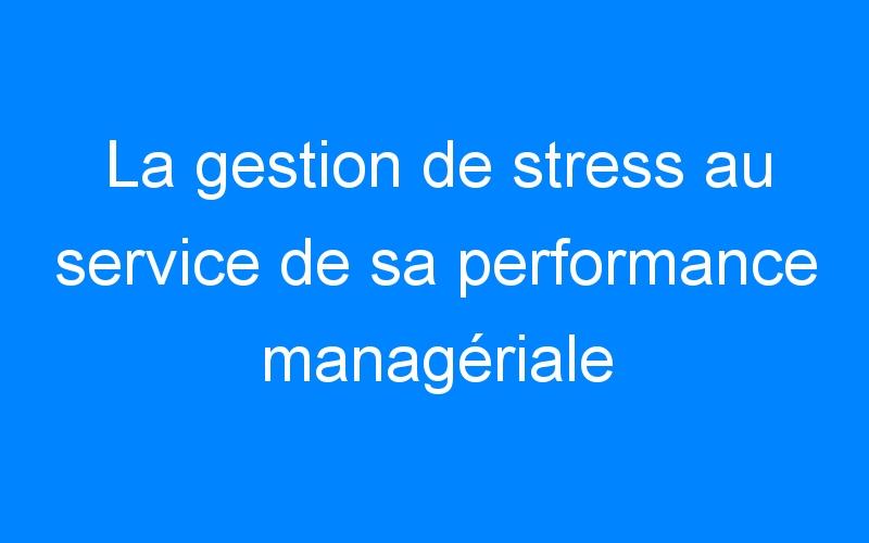 La gestion de stress au service de sa performance managériale