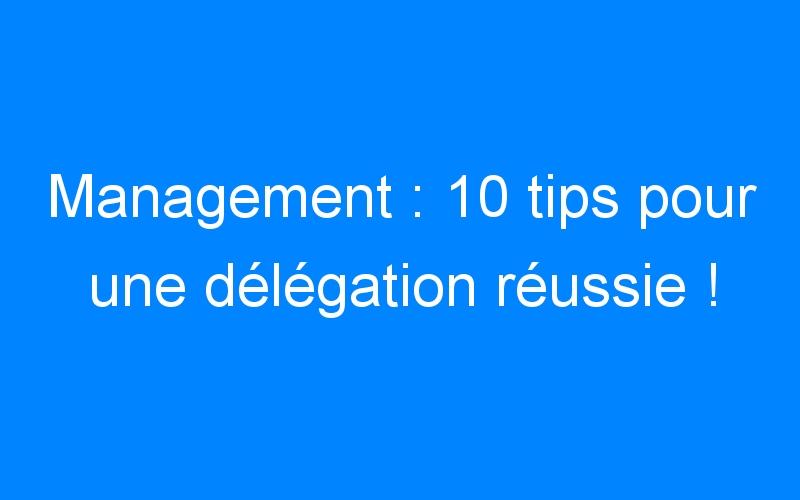 Management : 10 tips pour une délégation réussie !
