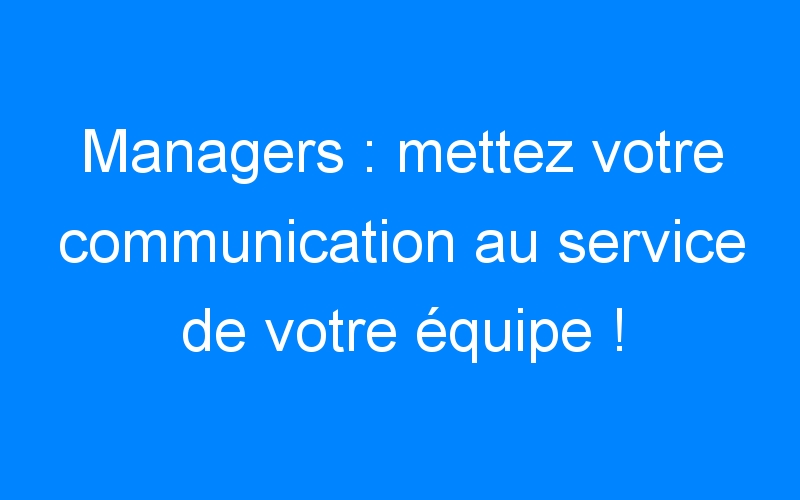 Managers : mettez votre communication au service de votre équipe !